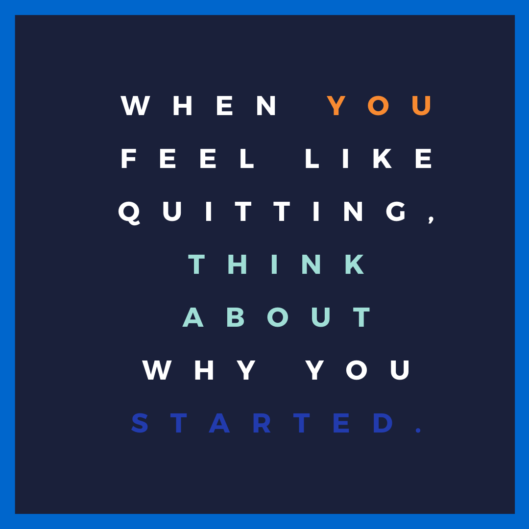 When you feel like quitting, think about why you started'